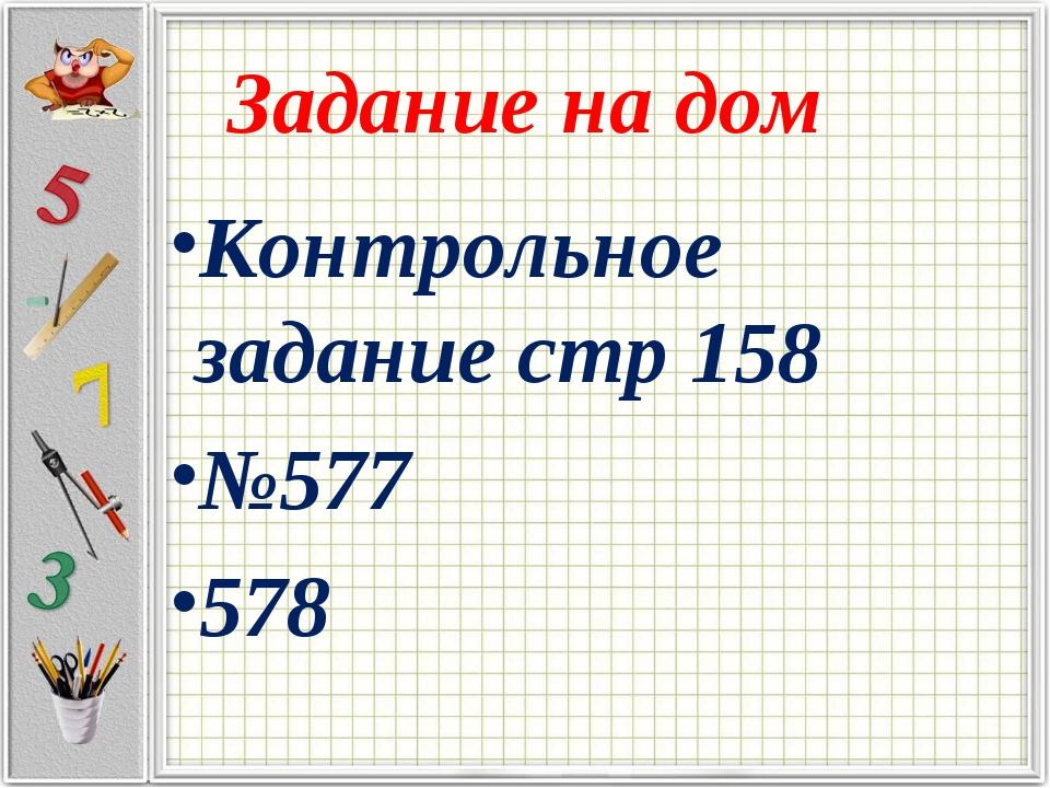 Задание на дом Контрольное задание стр 158 №577 578