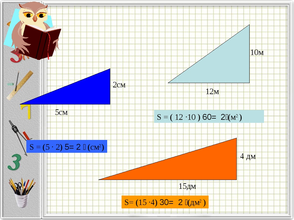 S = (5 · 2) ׃ 2= 5 (см2) 5см 2см 15дм 12м 10м S= (15 ·4) ׃ 2 = 30(дм2 ) S = (...