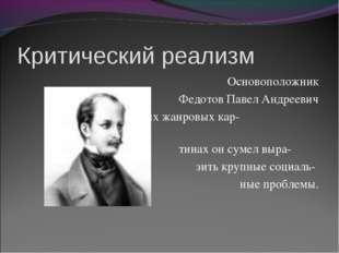 Критический реализм Основоположник Федотов Павел Андреевич В своих жанровых к