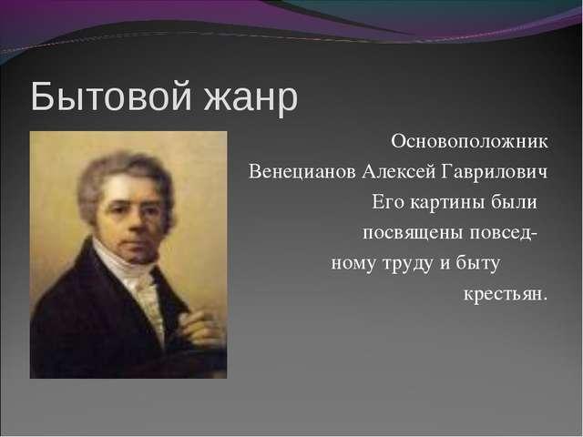 Бытовой жанр Основоположник Венецианов Алексей Гаврилович Его картины были по...