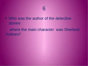 6 Who was the author of the detective stories where the main character was Sh