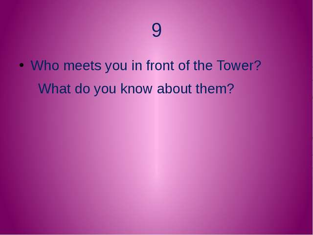 9 Who meets you in front of the Tower? What do you know about them?