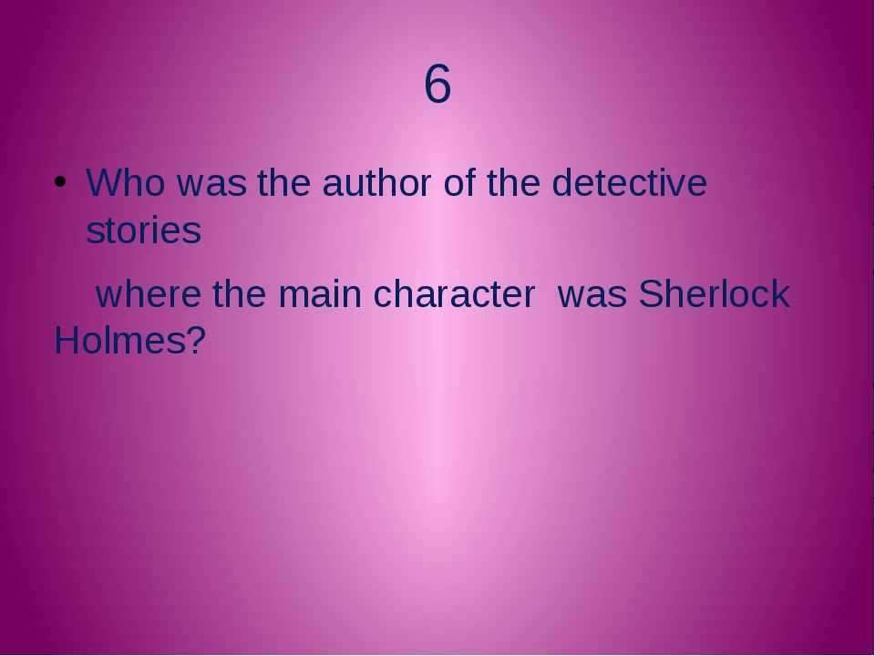 6 Who was the author of the detective stories where the main character was Sh...