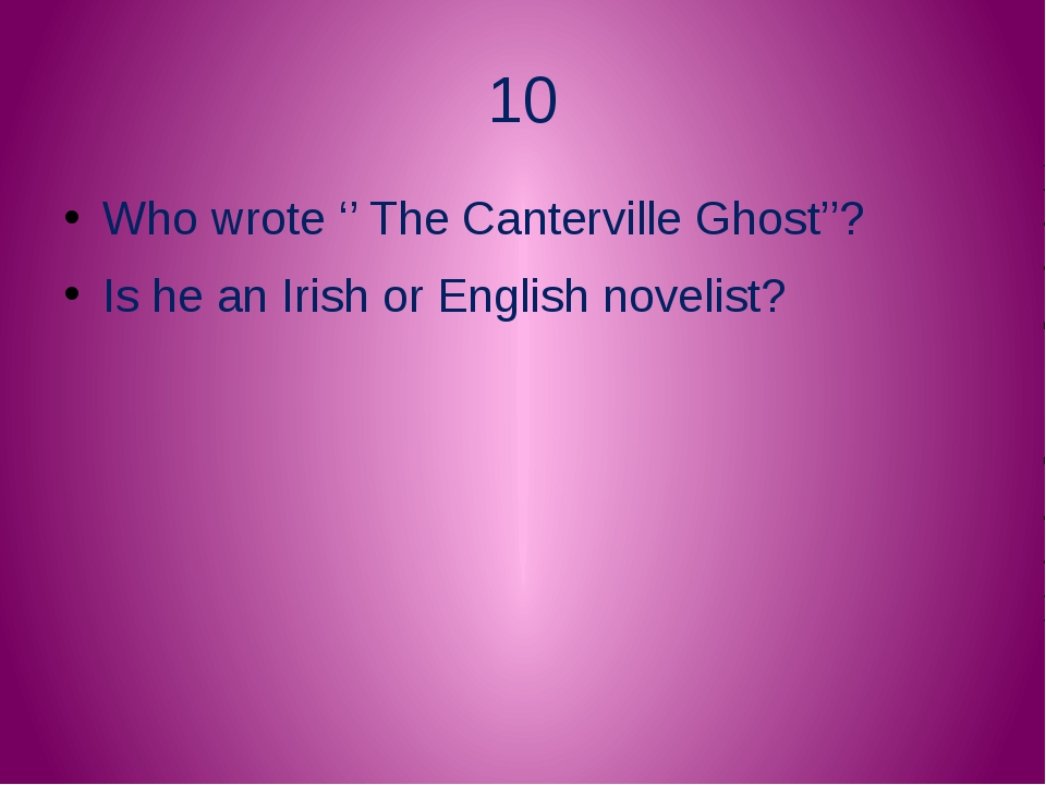10 Who wrote '' The Canterville Ghost''? Is he an Irish or English novelist?