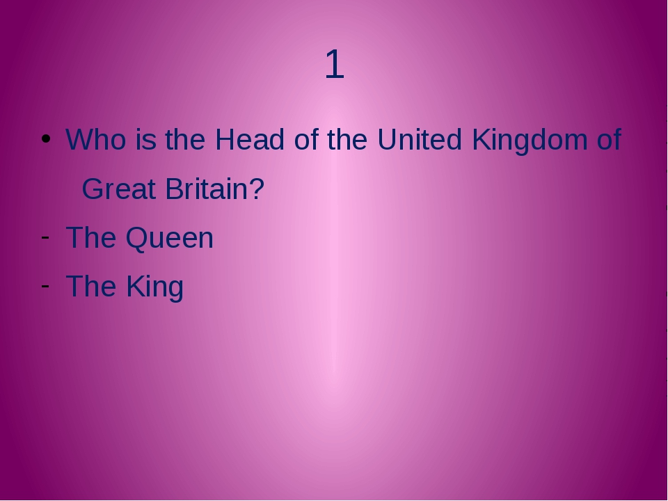1 Who is the Head of the United Kingdom of Great Britain? The Queen The King