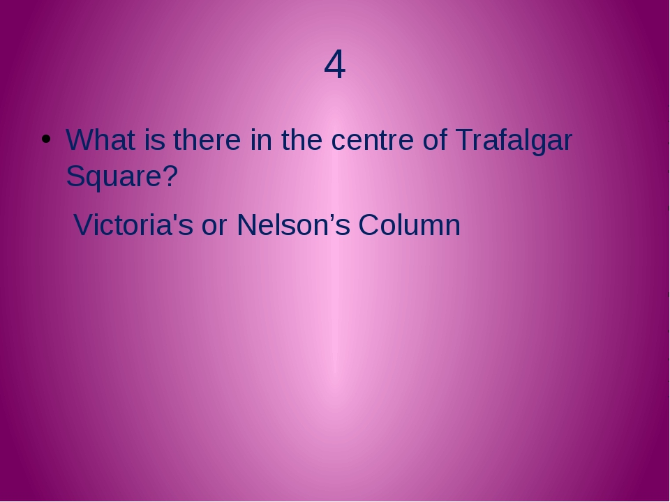 4 What is there in the centre of Trafalgar Square? Victoria's or Nelson's Col...