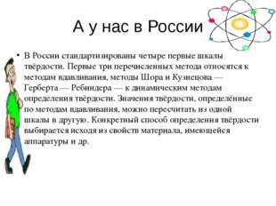 А у нас в России В России стандартизированы четыре первые шкалы твёрдости. Пе