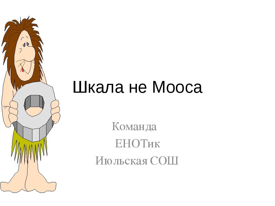 Шкала не Мооса Команда ЕНОТик Июльская СОШ