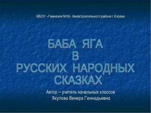 МБОУ «Гимназия №36» Авиастроительного района г.Казани Автор – учитель начальн