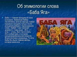 Об этимологии слова «Баба Яга» Баба — главная женщина во всех культурах. Каме