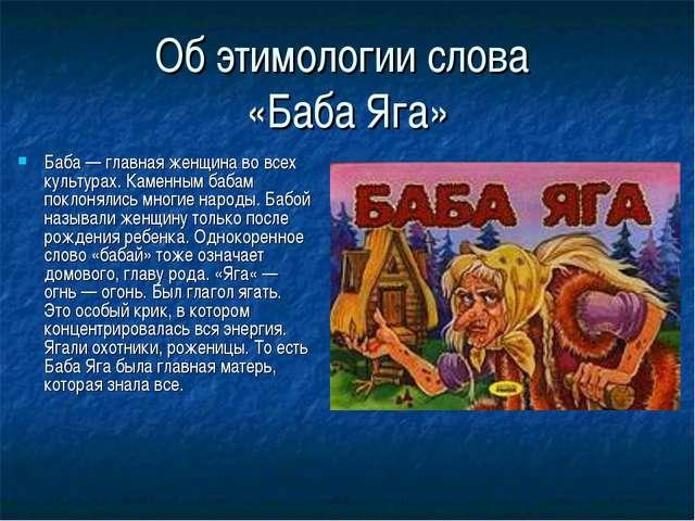 Об этимологии слова «Баба Яга» Баба — главная женщина во всех культурах. Каме...