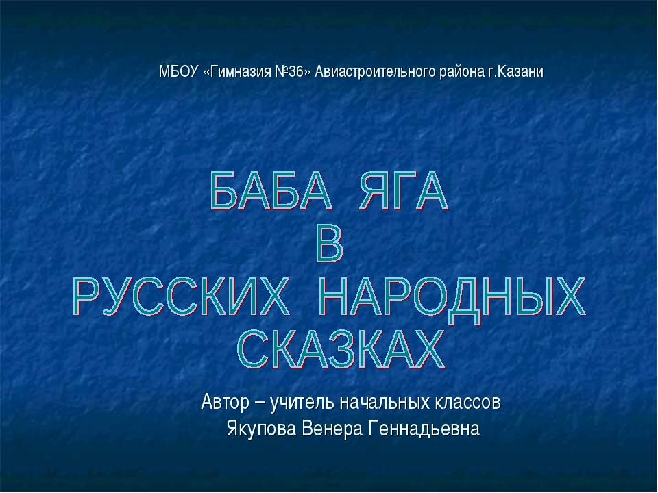 МБОУ «Гимназия №36» Авиастроительного района г.Казани Автор – учитель начальн...