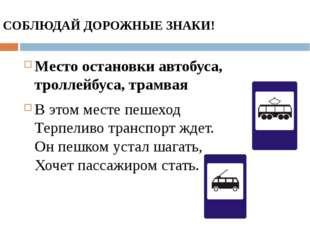СОБЛЮДАЙ ДОРОЖНЫЕ ЗНАКИ! Место остановки автобуса, троллейбуса, трамвая В это