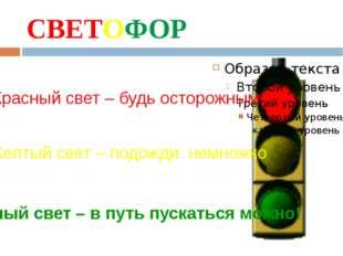 СВЕТОФОР Красный свет – будь осторожным Желтый свет – подожди немножко Зелены