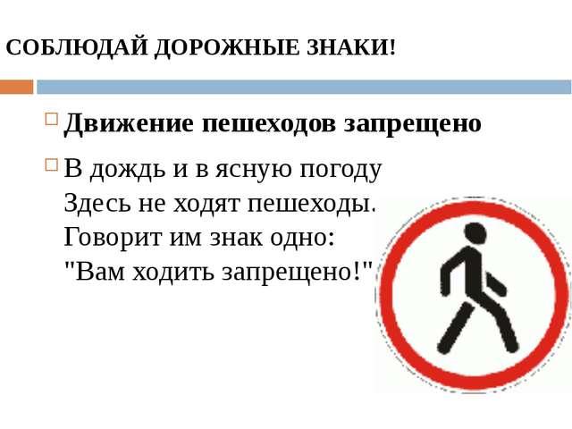 СОБЛЮДАЙ ДОРОЖНЫЕ ЗНАКИ! Движение пешеходов запрещено В дождь и в ясную погод...