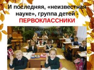 И последняя, «неизвестная науке», группа детей - ПЕРВОКЛАССНИКИ