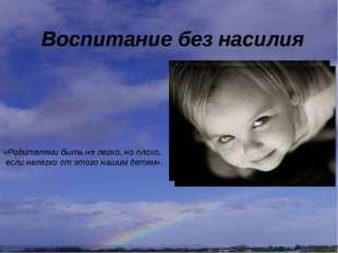 Воспитание без насилия «Родителями быть не легко, но плохо, если нелегко от э