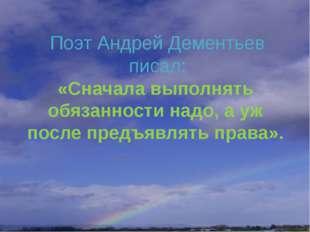 Поэт Андрей Дементьев писал: «Сначала выполнять обязанности надо, а уж после