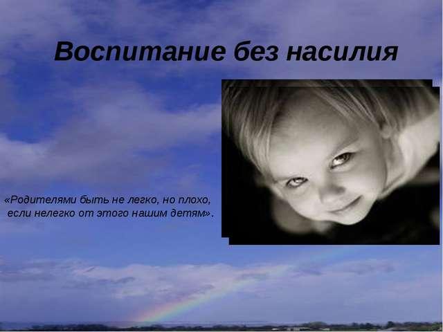 Воспитание без насилия «Родителями быть не легко, но плохо, если нелегко от э...