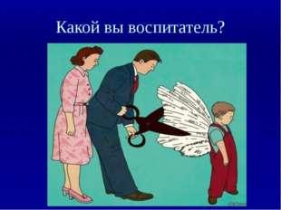 Какой вы воспитатель?