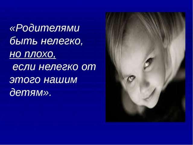 «Родителями быть нелегко, но плохо, если нелегко от этого нашим детям».
