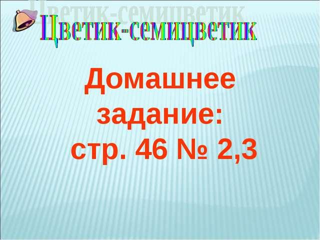 Домашнее задание: стр. 46 № 2,3