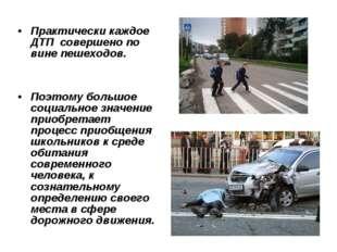 Практически каждое ДТП совершено по вине пешеходов. Поэтому большое социально