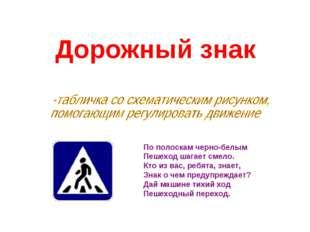 Дорожный знак По полоскам черно-белым Пешеход шагает смело. Кто из вас, ребят