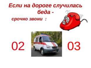Если на дороге случилась беда - срочно звони : 03 02