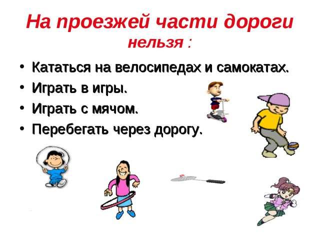 На проезжей части дороги нельзя : Кататься на велосипедах и самокатах. Играть...
