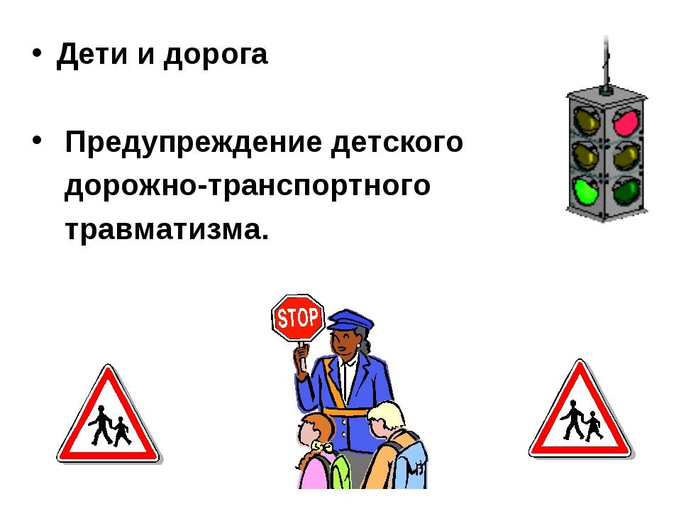 Дети и дорога Предупреждение детского дорожно-транспортного травматизма.