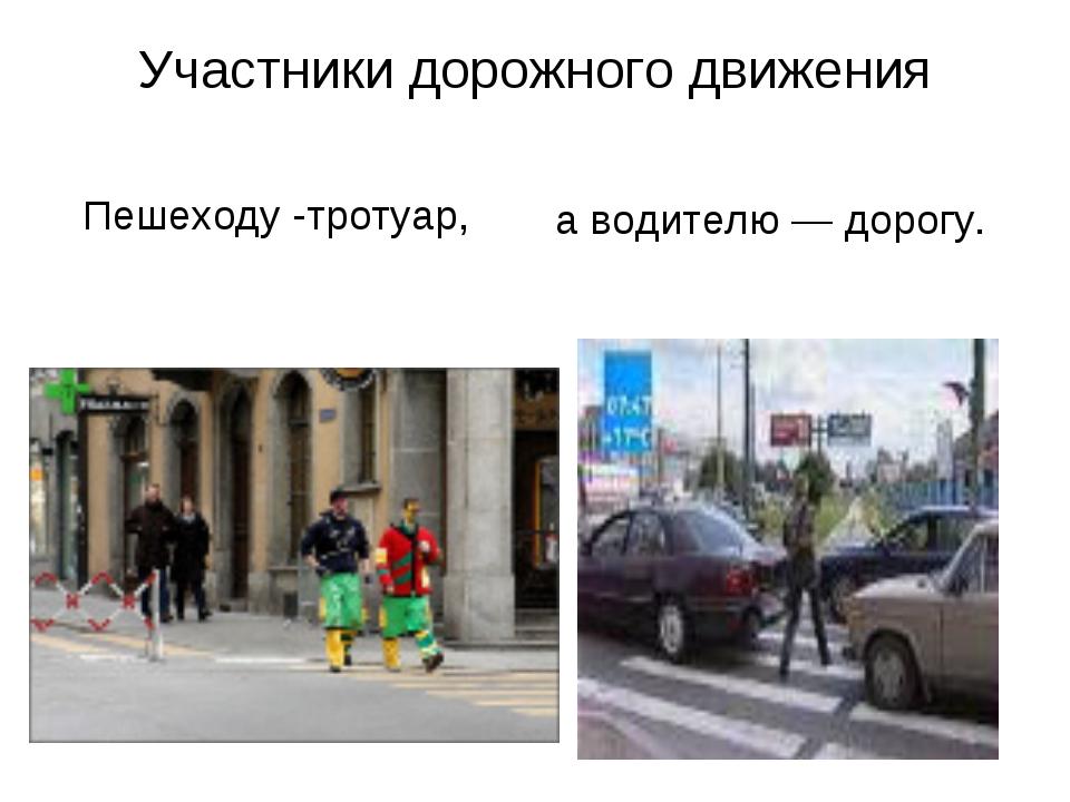 Участники дорожного движения а водителю — дорогу. Пешеходу -тротуар,