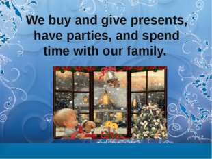 We buy and give presents, have parties, and spend time with our family.