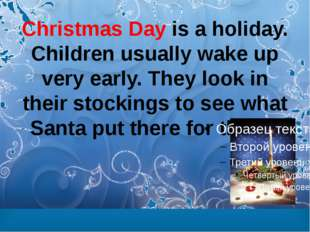 Christmas Day is a holiday. Children usually wake up very early. They look in