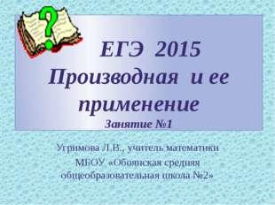 ЕГЭ 2015 Производная и ее применение Занятие №1 Угримова Л.В., учитель матем