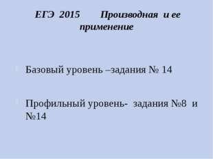 ЕГЭ 2015 Производная и ее применение Базовый уровень –задания № 14 Профильны