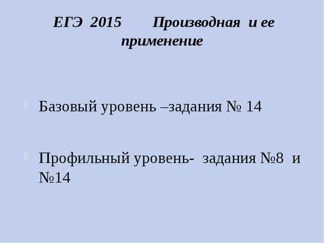 ЕГЭ 2015 Производная и ее применение Базовый уровень –задания № 14 Профильны...