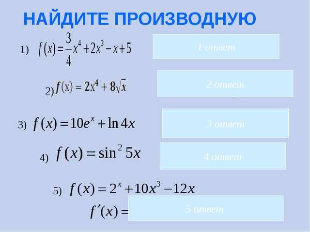 НАЙДИТЕ ПРОИЗВОДНУЮ 2 ответ 3 ответ 5) 4 ответ 5 ответ 1 ответ 4) 3) 2) 1)