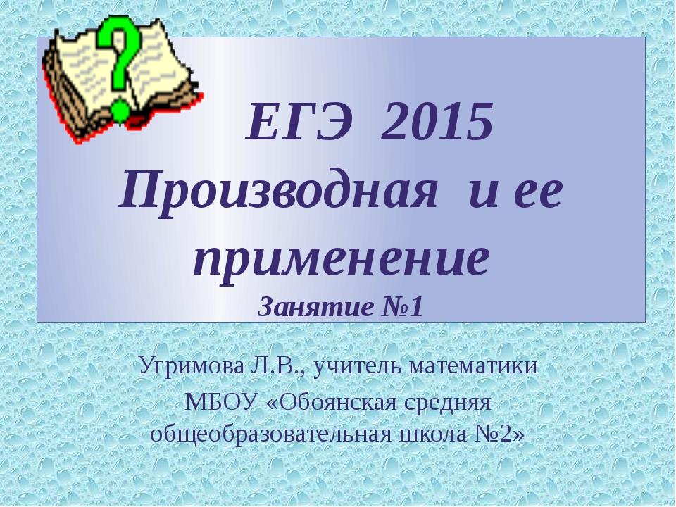 ЕГЭ 2015 Производная и ее применение Занятие №1 Угримова Л.В., учитель матем...