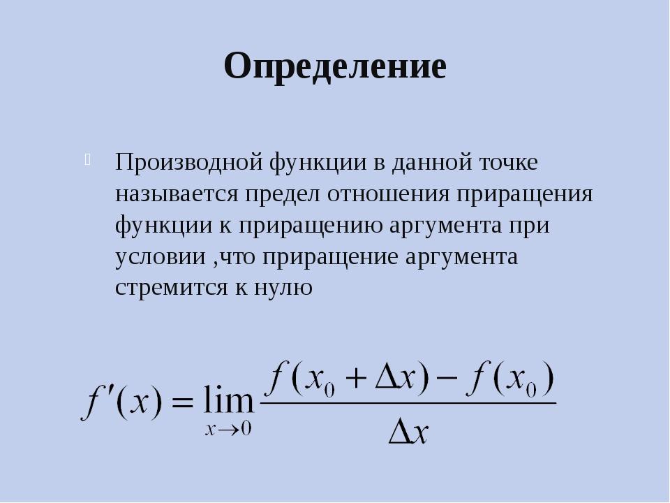 Определение Производной функции в данной точке называется предел отношения пр...