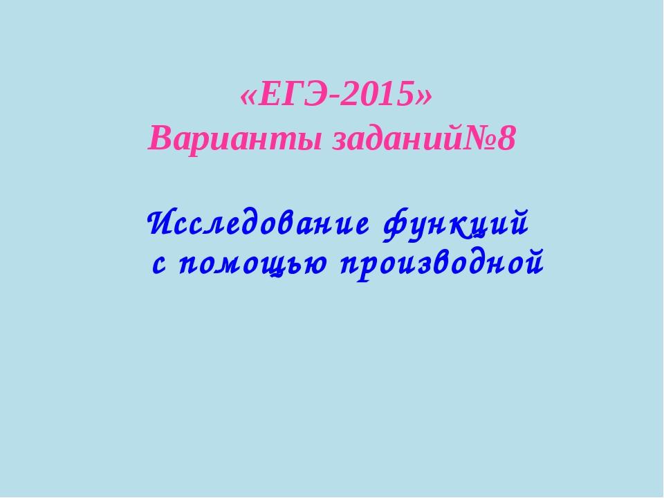 «ЕГЭ-2015» Варианты заданий№8 Исследование функций с помощью производной