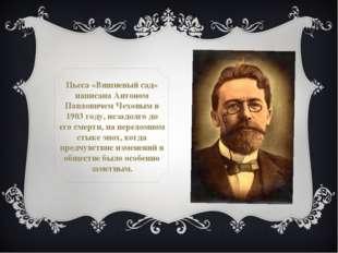 Пьеса «Вишневый сад» написана Антоном Павловичем Чеховым в 1903 году, незадол
