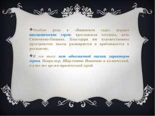 Особую роль в «Вишневом саде» играют внесценические герои: ярославская тетушк