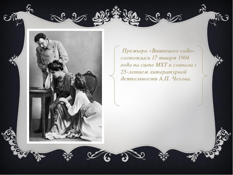 Премьера «Вишневого сада» состоялась 17 января 1904 года на сцене МХТ и совп...