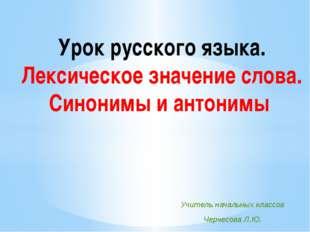 Урок русского языка. Лексическое значение слова. Синонимы и антонимы Учитель
