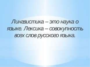 Лингвистика – это наука о языке. Лексика – совокупность всех слов русского яз