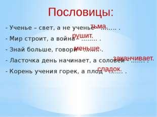 - Ученье – свет, а не ученье - …….. . - Мир строит, а война - …….. . - Знай б
