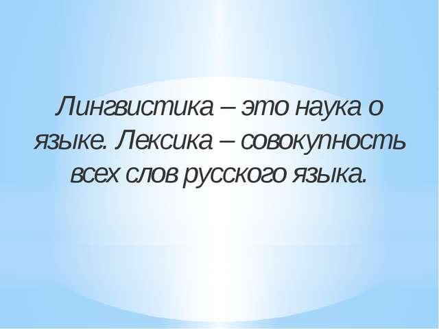 Лингвистика – это наука о языке. Лексика – совокупность всех слов русского яз...