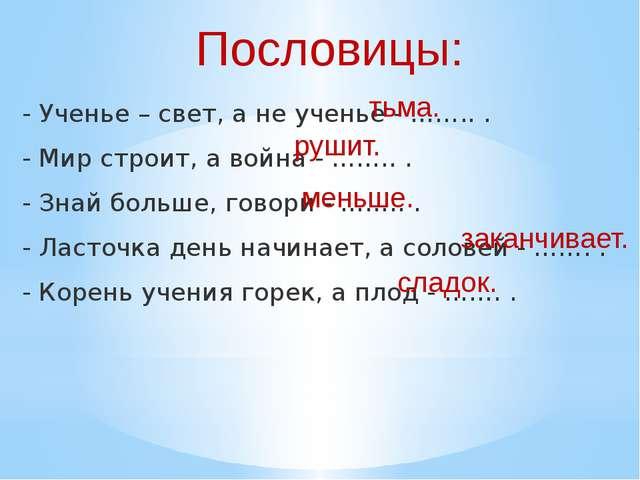 - Ученье – свет, а не ученье - …….. . - Мир строит, а война - …….. . - Знай б...