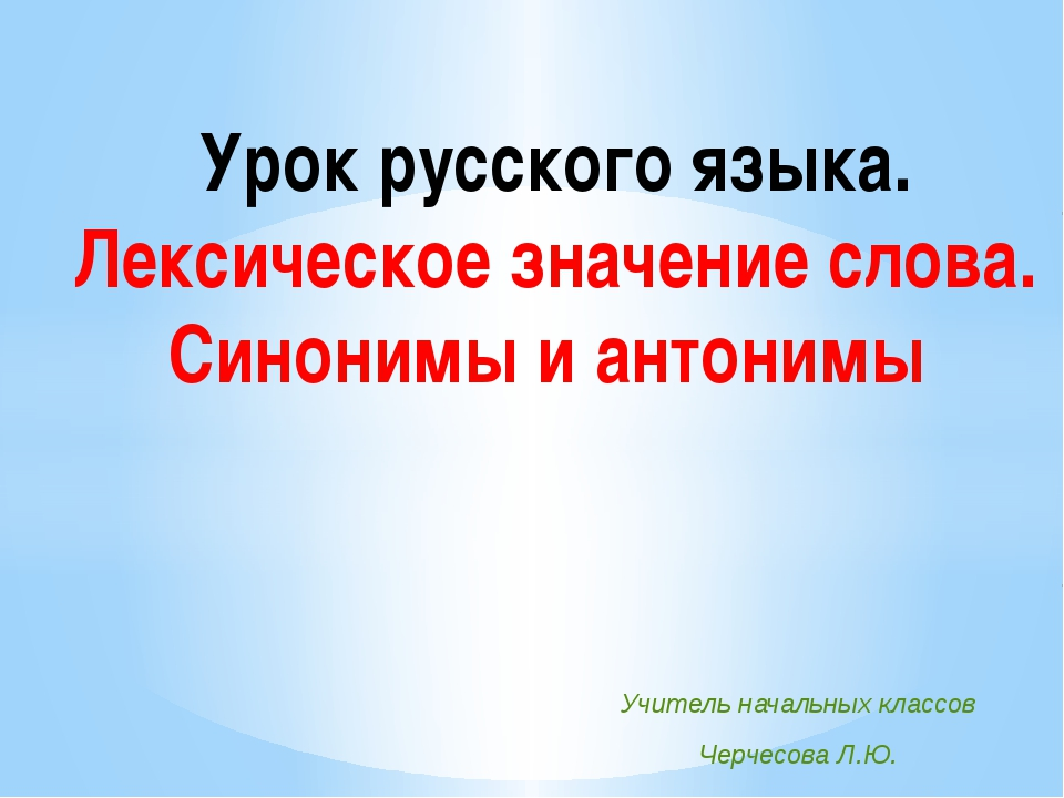 Урок русского языка. Лексическое значение слова. Синонимы и антонимы Учитель...